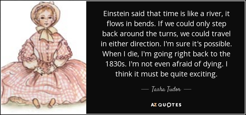 Tasha Tudor Quote Einstein Said That Time Is Like A River It Flows