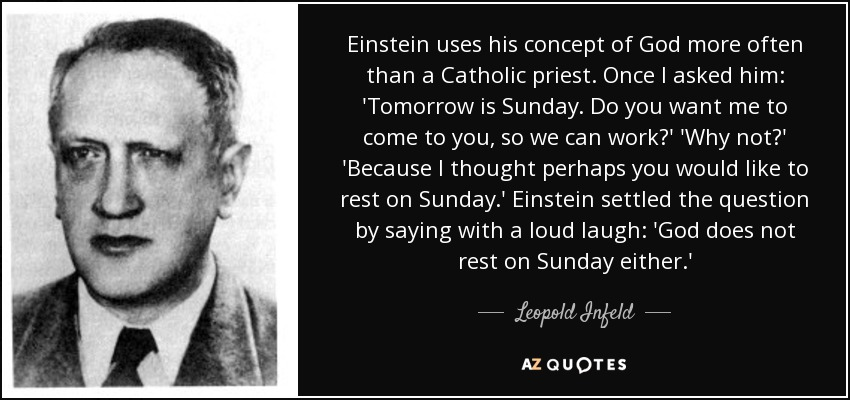 Einstein uses his concept of God more often than a Catholic priest. Once I asked him: 'Tomorrow is Sunday. Do you want me to come to you, so we can work?' 'Why not?' 'Because I thought perhaps you would like to rest on Sunday.' Einstein settled the question by saying with a loud laugh: 'God does not rest on Sunday either.' - Leopold Infeld