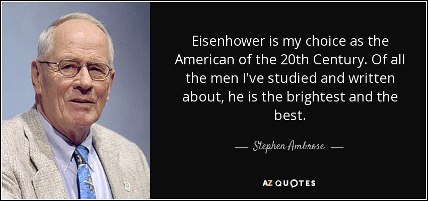 Eisenhower is my choice as the American of the 20th Century. Of all the men I've studied and written about, he is the brightest and the best. - Stephen Ambrose