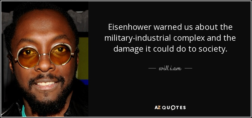 Eisenhower warned us about the military-industrial complex and the damage it could do to society. - will.i.am