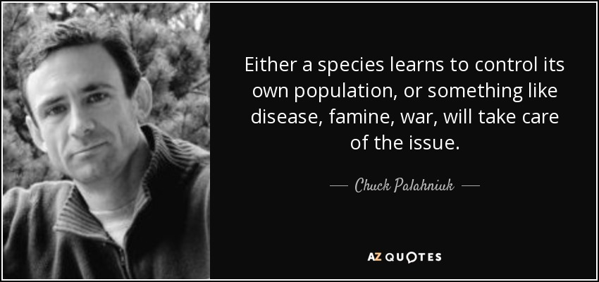 Either a species learns to control its own population, or something like disease, famine, war, will take care of the issue. - Chuck Palahniuk