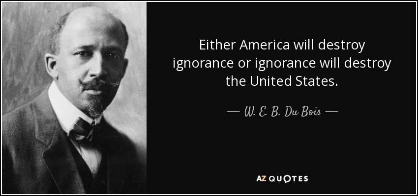 Either America will destroy ignorance or ignorance will destroy the United States. - W. E. B. Du Bois