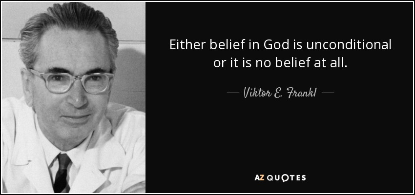 Either belief in God is unconditional or it is no belief at all. - Viktor E. Frankl