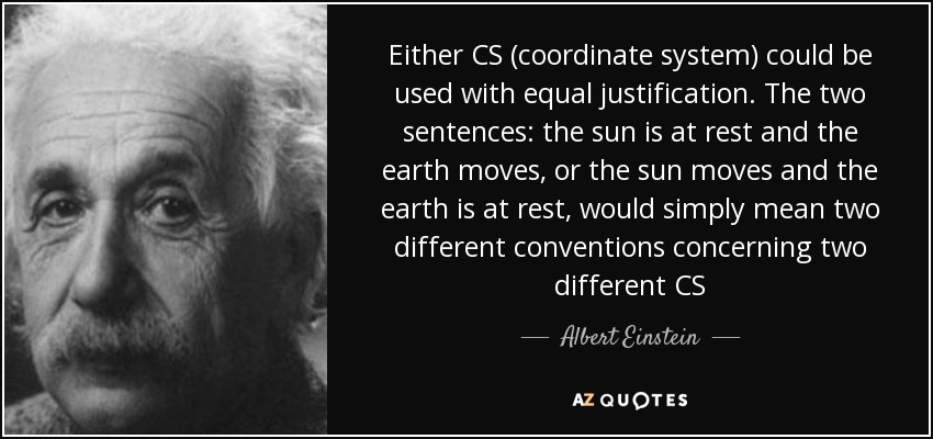 Either CS (coordinate system) could be used with equal justification. The two sentences: the sun is at rest and the earth moves, or the sun moves and the earth is at rest, would simply mean two different conventions concerning two different CS - Albert Einstein
