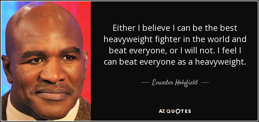 Either I believe I can be the best heavyweight fighter in the world and beat everyone, or I will not. I feel I can beat everyone as a heavyweight. - Evander Holyfield
