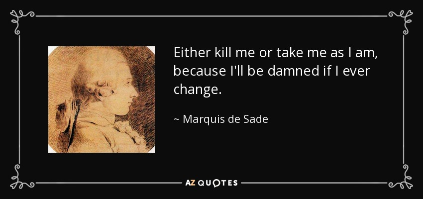 Either kill me or take me as I am, because I'll be damned if I ever change. - Marquis de Sade
