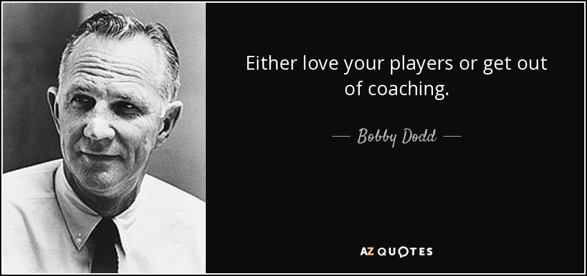 Either love your players or get out of coaching. - Bobby Dodd