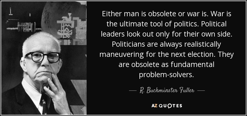 Either man is obsolete or war is. War is the ultimate tool of politics. Political leaders look out only for their own side. Politicians are always realistically maneuvering for the next election. They are obsolete as fundamental problem-solvers. - R. Buckminster Fuller