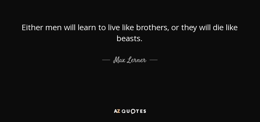 Either men will learn to live like brothers, or they will die like beasts. - Max Lerner