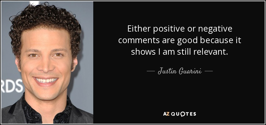 Either positive or negative comments are good because it shows I am still relevant. - Justin Guarini