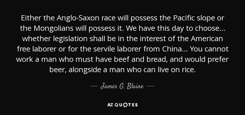 Either the Anglo-Saxon race will possess the Pacific slope or the Mongolians will possess it. We have this day to choose... whether legislation shall be in the interest of the American free laborer or for the servile laborer from China... You cannot work a man who must have beef and bread, and would prefer beer, alongside a man who can live on rice. - James G. Blaine