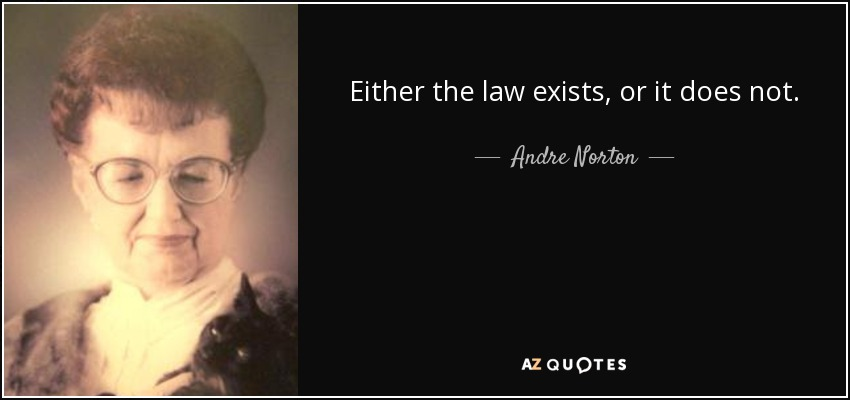 Either the law exists, or it does not. - Andre Norton