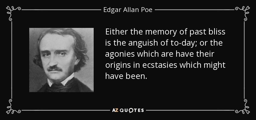 Either the memory of past bliss is the anguish of to-day; or the agonies which are have their origins in ecstasies which might have been. - Edgar Allan Poe