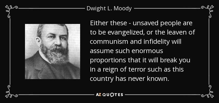 Either these - unsaved people are to be evangelized, or the leaven of communism and infidelity will assume such enormous proportions that it will break you in a reign of terror such as this country has never known. - Dwight L. Moody