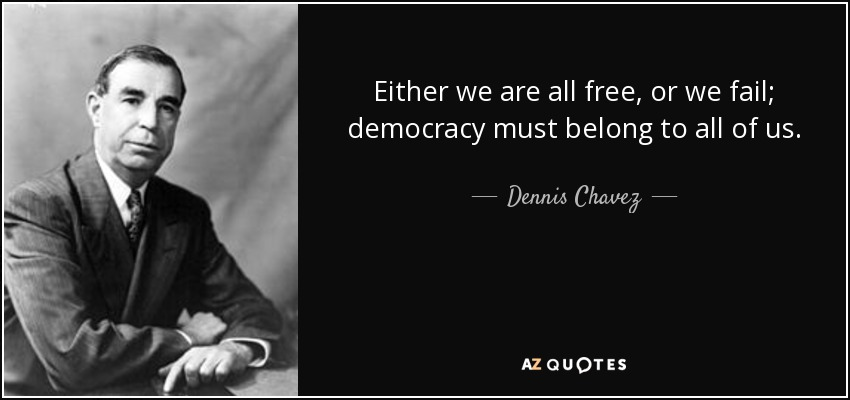 Either we are all free, or we fail; democracy must belong to all of us. - Dennis Chavez