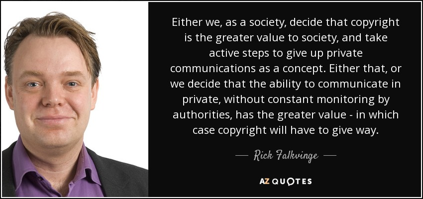 Either we, as a society, decide that copyright is the greater value to society, and take active steps to give up private communications as a concept. Either that, or we decide that the ability to communicate in private, without constant monitoring by authorities, has the greater value - in which case copyright will have to give way. - Rick Falkvinge