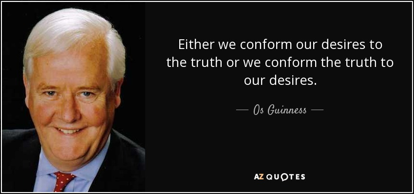 Either we conform our desires to the truth or we conform the truth to our desires. - Os Guinness