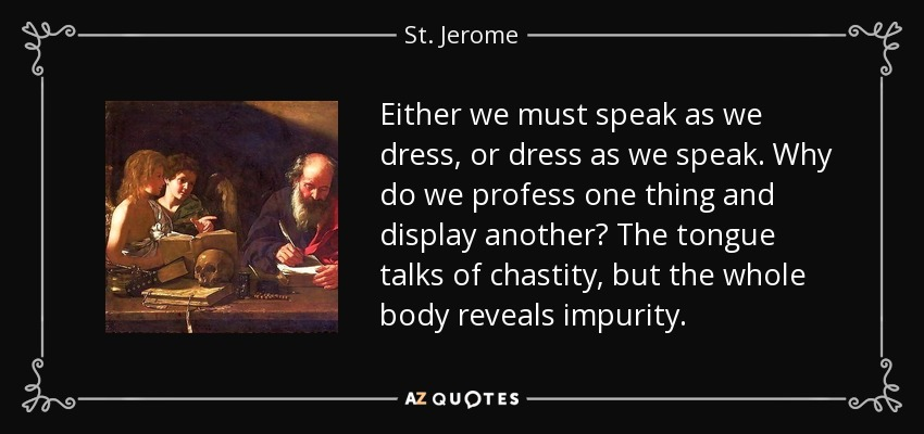 Either we must speak as we dress, or dress as we speak. Why do we profess one thing and display another? The tongue talks of chastity, but the whole body reveals impurity. - St. Jerome