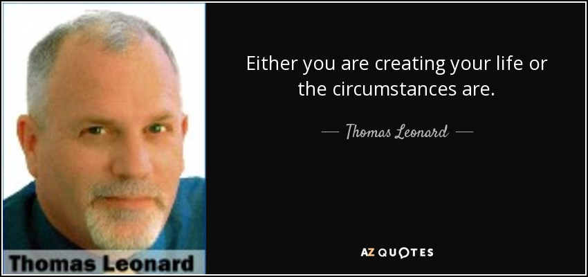 Either you are creating your life or the circumstances are. - Thomas Leonard