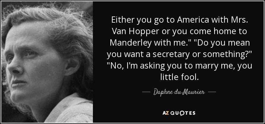 Either you go to America with Mrs. Van Hopper or you come home to Manderley with me.