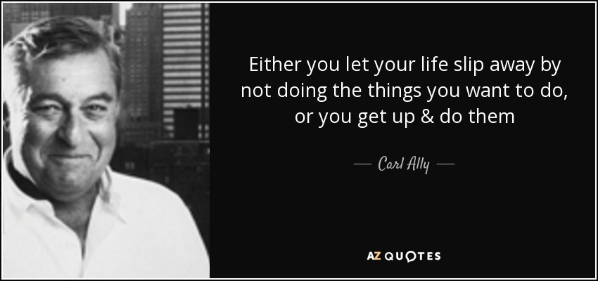 Either you let your life slip away by not doing the things you want to do, or you get up & do them - Carl Ally