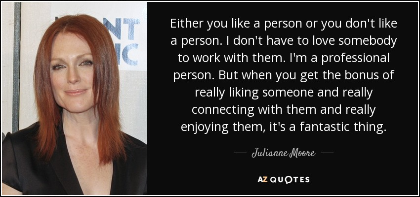 Either you like a person or you don't like a person. I don't have to love somebody to work with them. I'm a professional person. But when you get the bonus of really liking someone and really connecting with them and really enjoying them, it's a fantastic thing. - Julianne Moore