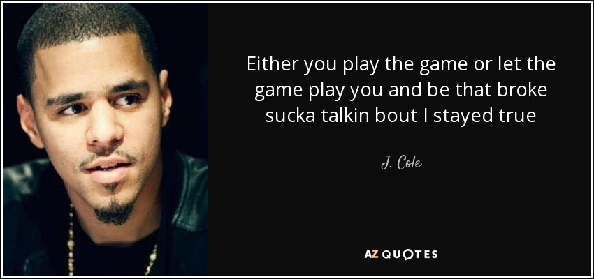 Either you play the game or let the game play you and be that broke sucka talkin bout I stayed true - J. Cole