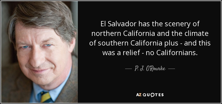 El Salvador has the scenery of northern California and the climate of southern California plus - and this was a relief - no Californians. - P. J. O'Rourke