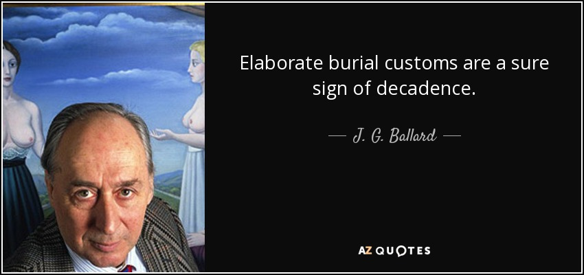 Elaborate burial customs are a sure sign of decadence. - J. G. Ballard
