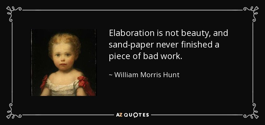 Elaboration is not beauty, and sand-paper never finished a piece of bad work. - William Morris Hunt
