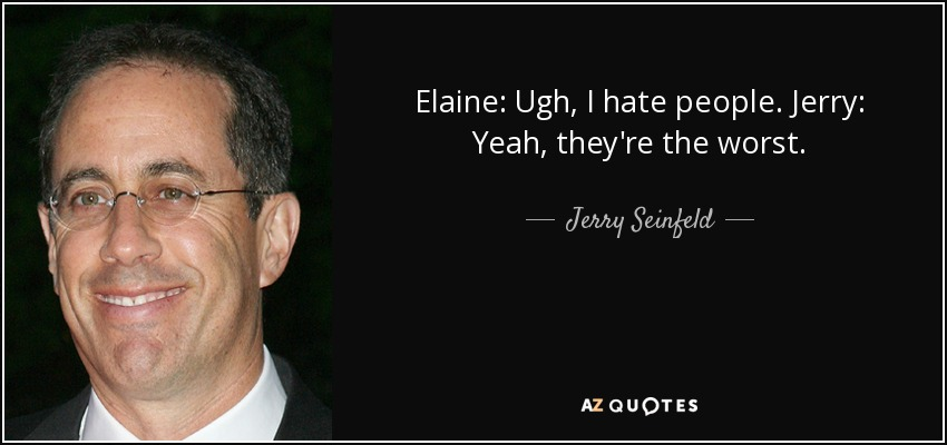 Elaine: Ugh, I hate people. Jerry: Yeah, they're the worst. - Jerry Seinfeld
