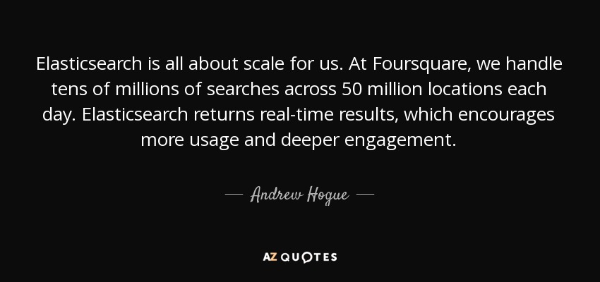 Elasticsearch is all about scale for us. At Foursquare, we handle tens of millions of searches across 50 million locations each day. Elasticsearch returns real-time results, which encourages more usage and deeper engagement. - Andrew Hogue