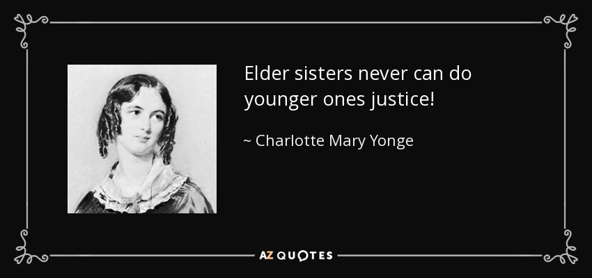 Elder sisters never can do younger ones justice! - Charlotte Mary Yonge