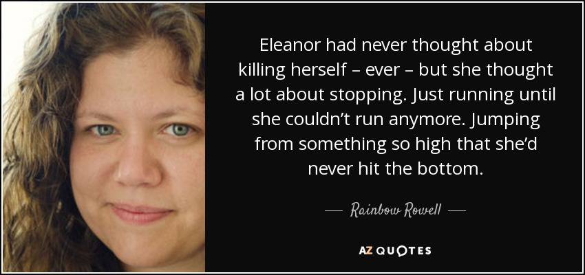 Eleanor had never thought about killing herself – ever – but she thought a lot about stopping. Just running until she couldn't run anymore. Jumping from something so high that she'd never hit the bottom. - Rainbow Rowell