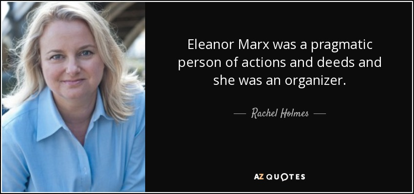 Eleanor Marx was a pragmatic person of actions and deeds and she was an organizer. - Rachel Holmes
