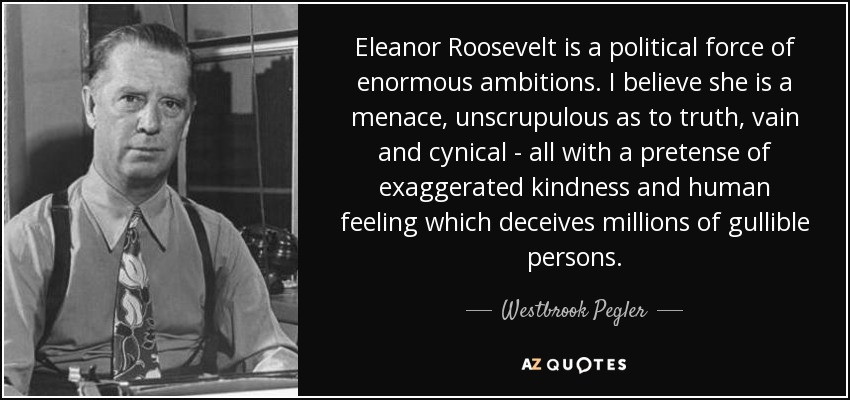 Westbrook Pegler Quote Eleanor Roosevelt Is A Political Force Of