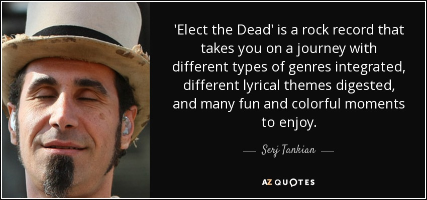 'Elect the Dead' is a rock record that takes you on a journey with different types of genres integrated, different lyrical themes digested, and many fun and colorful moments to enjoy. - Serj Tankian