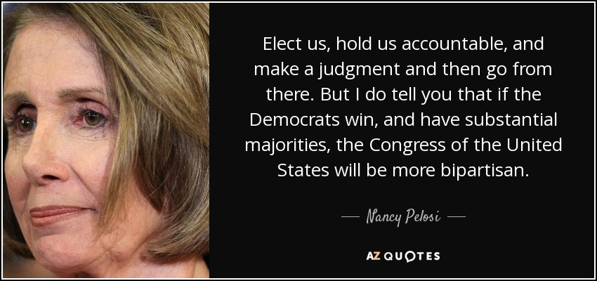 Elect us, hold us accountable, and make a judgment and then go from there. But I do tell you that if the Democrats win, and have substantial majorities, the Congress of the United States will be more bipartisan. - Nancy Pelosi