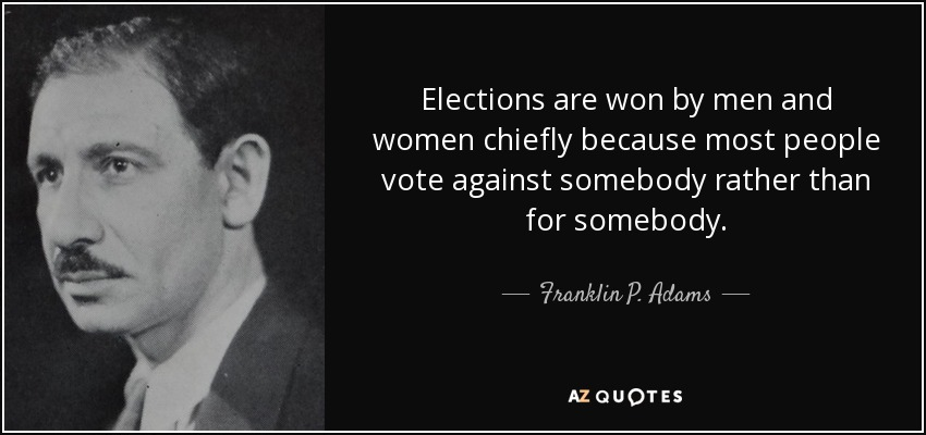Elections are won by men and women chiefly because most people vote against somebody rather than for somebody. - Franklin P. Adams