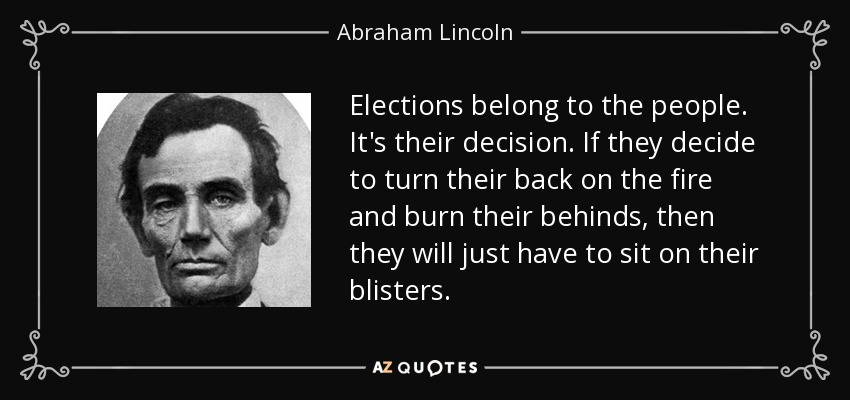 Elections belong to the people. It's their decision. If they decide to turn their back on the fire and burn their behinds, then they will just have to sit on their blisters. - Abraham Lincoln