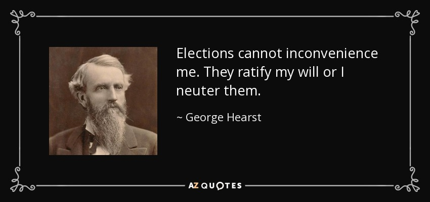 Elections cannot inconvenience me. They ratify my will or I neuter them. - George Hearst