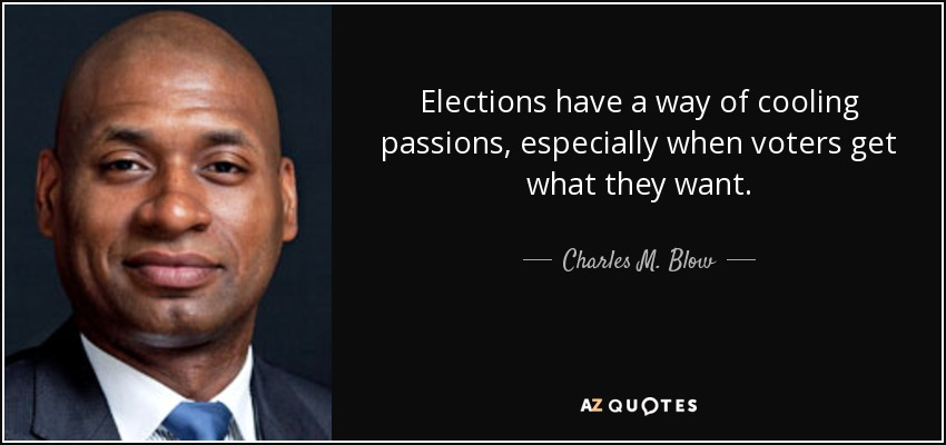 Elections have a way of cooling passions, especially when voters get what they want. - Charles M. Blow