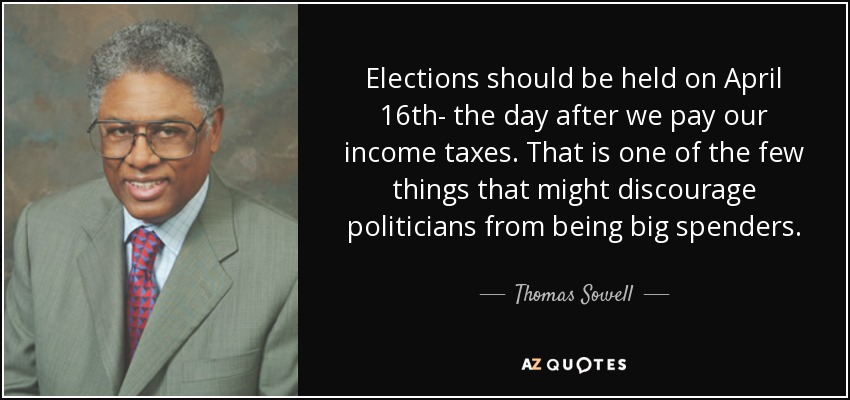 Elections should be held on April 16th- the day after we pay our income taxes. That is one of the few things that might discourage politicians from being big spenders. - Thomas Sowell