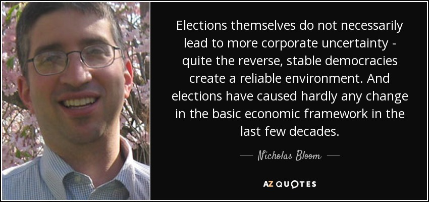 Elections themselves do not necessarily lead to more corporate uncertainty - quite the reverse, stable democracies create a reliable environment. And elections have caused hardly any change in the basic economic framework in the last few decades. - Nicholas Bloom