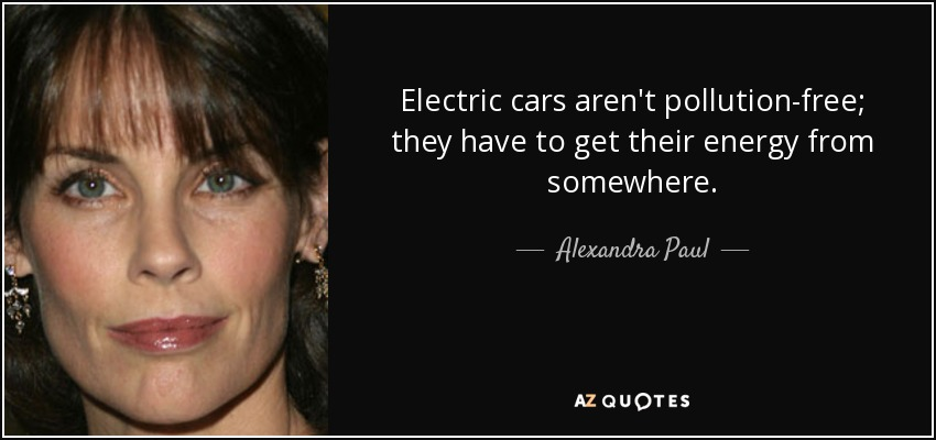 Electric cars aren't pollution-free; they have to get their energy from somewhere. - Alexandra Paul