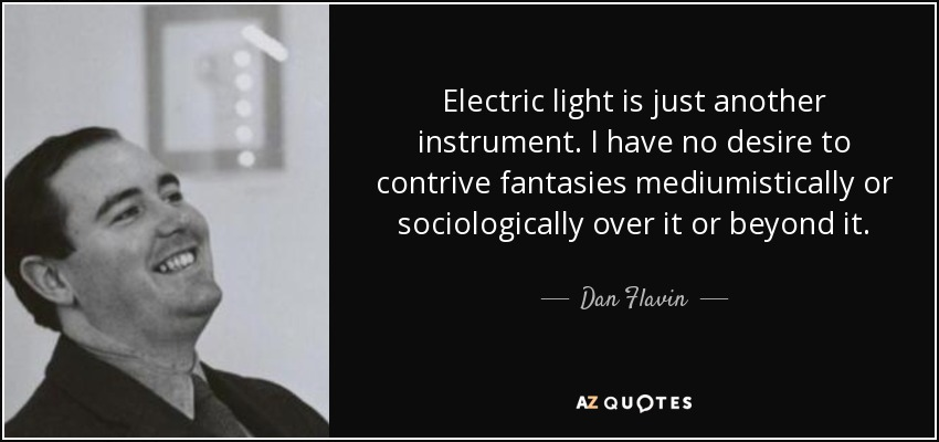 Electric light is just another instrument. I have no desire to contrive fantasies mediumistically or sociologically over it or beyond it. - Dan Flavin