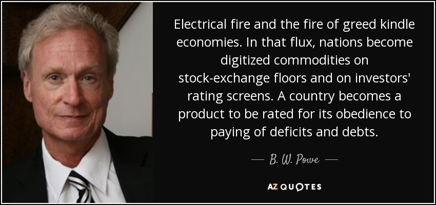 Electrical fire and the fire of greed kindle economies. In that flux, nations become digitized commodities on stock-exchange floors and on investors' rating screens. A country becomes a product to be rated for its obedience to paying of deficits and debts. - B. W. Powe