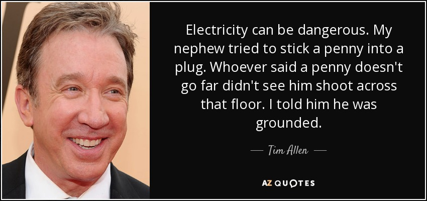 Electricity can be dangerous. My nephew tried to stick a penny into a plug. Whoever said a penny doesn't go far didn't see him shoot across that floor. I told him he was grounded. - Tim Allen