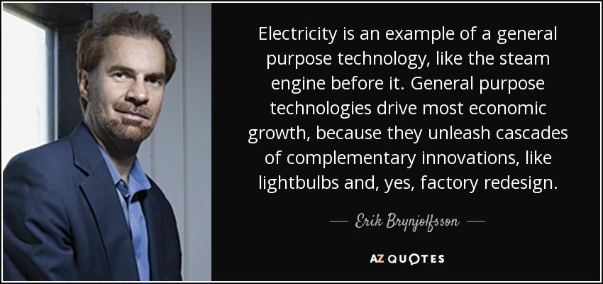 Electricity is an example of a general purpose technology, like the steam engine before it. General purpose technologies drive most economic growth, because they unleash cascades of complementary innovations, like lightbulbs and, yes, factory redesign. - Erik Brynjolfsson
