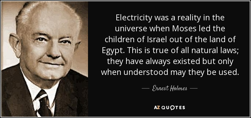 Electricity was a reality in the universe when Moses led the children of Israel out of the land of Egypt. This is true of all natural laws; they have always existed but only when understood may they be used. - Ernest Holmes